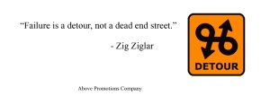 Zig Ziglar quote, Failure is a Detour, not a dead end street. Above Promotions Company, Tampa, FL 2012.